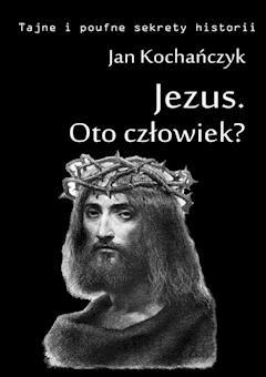 Jezus. Oto człowiek? - Jan Kochańczyk - ebook