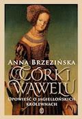 Córki Wawelu. Opowieść o jagiellońskich królewnach - Anna Brzezińska - ebook