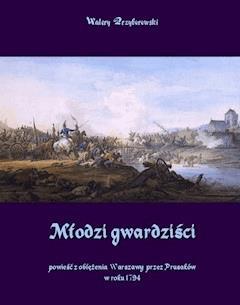 Młodzi gwardziści - powieść z oblężenia Warszawy przez Prusaków w roku 1794 - Walery Przyborowski - ebook