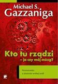 Kto tu rządzi - ja czy mój mózg? Neuronauka a istnienie wolnej woli - Michael S. Gazzaniga - ebook