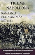 Triumf Napoleona. Kampania frydlandzka 1807 roku - James R. Arnold, Ralp R. Reinertsen - ebook