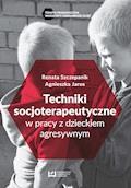 Techniki soscjoterapeutyczne w pracy z dzieckiem agresywnym - Agnieszka Jaros, Renata Szczepanik - ebook