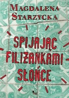 Spijając filiżankami słońce - Magdalena Starzycka - ebook