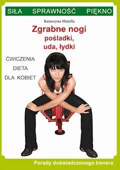 Zgrabne nogi. Pośladki, uda, łydki. Ćwiczenia, dieta dla kobiet. Porady doświadczonego trenera. Siła, sprawność, piękno - Katarzyna Matella - ebook