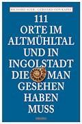 111 Orte im Altmühltal und in Ingolstadt, die man gesehen haben muss - Richard Auer - E-Book