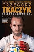 Grzegorz Tkaczyk. Niedokończona gra - Grzegorz Tkaczyk - ebook
