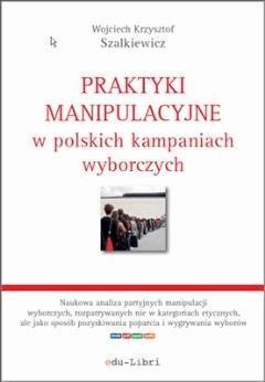 Praktyki manipulacyjne w polskich kampaniach wyborczych - Wojciech Krzysztof Szalkiewicz - ebook