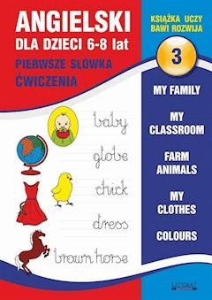 Angielski dla dzieci 3. Pierwsze słówka. Ćwiczenia. 6-8 lat. My family. My classroom, Farm animals. My clothes. Colours - Joanna Bednarska - ebook