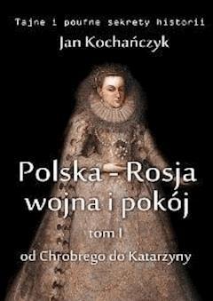 Polska-Rosja: wojna i pokój. Tom 1 Od Chrobrego do Katarzyny - Jan Kochańczyk - ebook