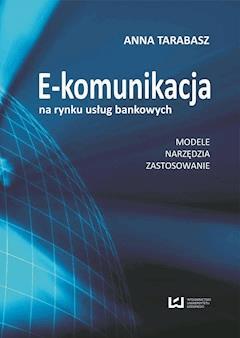 E-komunikacja na rynku usług bankowych. Modele, narzędzia, zastosowanie - Anna Tarabasz - ebook