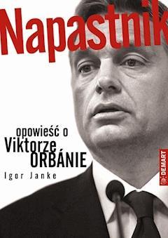 Napastnik. Opowieść o Viktorze Orbánie - Igor Janke - ebook