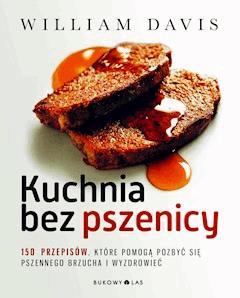 Kuchnia bez pszenicy. 150 przepisów, które pomogą pozbyć się pszennego brzucha i wyzdrowieć - William Davis - ebook