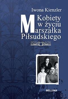 Kobiety w Życiu Marszałka Piłsudskiego - Iwona Kienzler - ebook