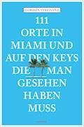 111 Orte in Miami und auf den Keys, die man gesehen haben muss - Gordon Streisand - E-Book