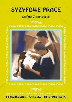 Syzyfowe prace Stefana Żeromskiego. Streszczenie, analiza, interpretacja - Magdalena Zambrzycka - ebook