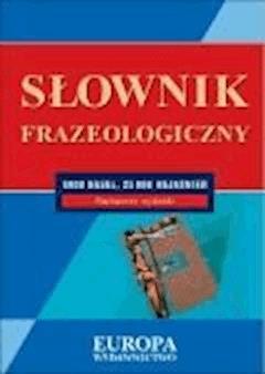 Słowniki języka polskiego - frazeologiczny  - Alicja Nowakowska, Joanna Dobrowolska, Krzysztof Kawa - ebook