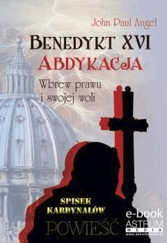 Benedykt XVI. Abdykacja. Wbrew prawu i swojej woli - John Paul Angel - ebook