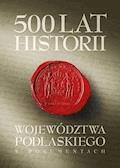 500 lat województwa podlaskiego. Historia w dokumentach. - Janusz Danieluk, Marek Kietliński, Bartłomiej Samarski - ebook