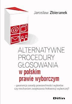 Alternatywne procedury głosowania w polskim prawie wyborczym. Gwarancja zasady powszechności wyborów czy mechanizm zwiększania frekwencji wyborczej? - Jarosław Zbieranek - ebook