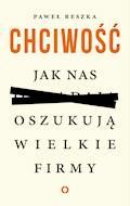 Chciwość. Jak nas oszukują wielkie firmy - Paweł Reszka - ebook
