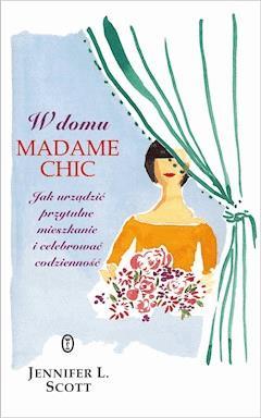 W domu Madame Chic. Jak urządzić przytulne mieszkanie i celebrować codzienność? - Jennifer L. Scott - ebook
