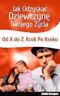 Jak odzyskać dziewczynę twojego życia. Od A do Z. Krok po kroku - Grzegorz Kubik - ebook