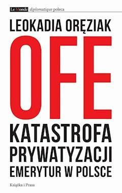 OFE: katastrofa prywatyzacji emerytur w Polsce - Leokadia Oręziak - ebook