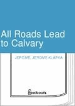 All Roads Lead to Calvary - Jerome Klapka Jerome - ebook