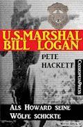 U.S. Marshal Bill Logan 12: Als Howard seine Wölfe schickte (Western) - Pete Hackett - E-Book