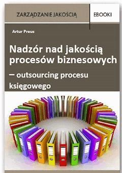 Nadzór nad jakością procesów biznesowych – outsourcing procesu księgowego - Artur Preus - ebook