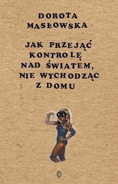 Jak przejąć kontrolę nad światem, nie wychodząc z domu - Dorota Masłowska - ebook