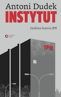 Instytut. Osobista historia IPN - Antoni Dudek - ebook