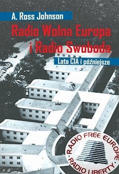 Radio Wolna Europa i Radio Swoboda. Lata CIA i późniejsze - A. Ross Johnson - ebook