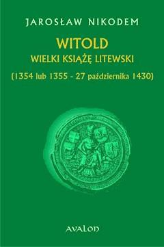Witold Wielki Książę Litewski (1354 lub 1355 - 27 października 1430) - Jarosław Nikodem - ebook