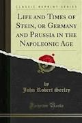 Life and Times of Stein, or Germany and Prussia in the Napoleonic Age - John Robert Seeley - E-Book