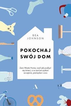 Pokochaj swój dom. Zero Waste Home, czyli jak pozbyć się śmieci, a w zamian zyskać szczęście, pieniądze i czas - Bea Johnson - ebook