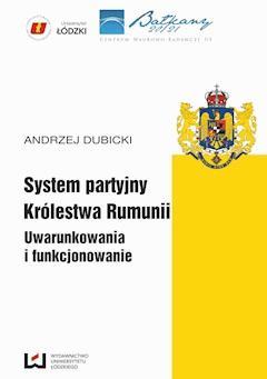 System partyjny Królestwa Rumunii. Uwarunkowania i funkcjonowanie - Andrzej Dubicki - ebook