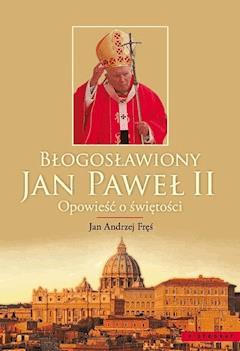 Błogosławiony Jan Paweł II. Opowieść o świętości - Jan Andrzej Fręś - ebook