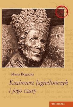 Kazimierz Jagiellończyk i jego czasy - Maria Bogucka - ebook