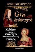 Gra królowych. Kobiety,które stworzyły szesnastowieczną Europę - Sarah Gristwood - ebook