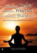 """""""Przemień siebie i własne wnętrze za pomocą medytacji. Życie i dziedzictwo największych mistrzów medytacji"""" - Wojciech Filaber - ebook"""
