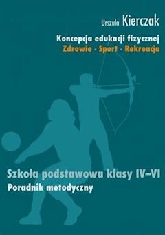 Koncepcja edukacji fizycznej. Zdrowie-Sport-Rekreacja. Szkoła podstawowa klasy IV - VI - Urszula Kierczak - ebook