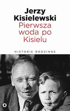 Pierwsza woda po Kisielu. Historie rodzinne - Jerzy Kisielewski - ebook