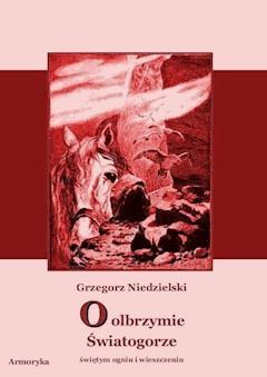 O olbrzymie Światogorze,  świętym ogniu i wieszczeniu - Grzegorz Niedzielski - ebook