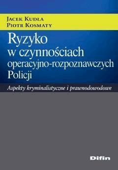 Ryzyko w czynnościach operacyjno-rozpoznawczych Policji. Aspekty kryminalistyczne i prawnodowodowe - Jacek Kudła, Piotr Kosmaty - ebook