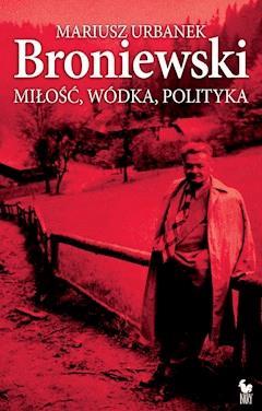 Broniewski. Miłość, wódka, polityka - Mariusz Urbanek - ebook