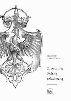 Zrozumieć Polskę szlachecką - Sebastian Adamkiewicz - ebook