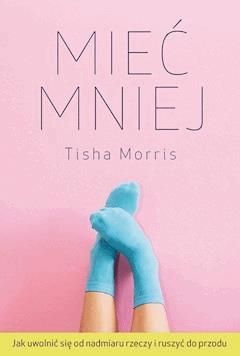 Mieć mniej. Jak uwolnić się od nadmiaru rzeczy i ruszyć do przodu - Tisha Morris - ebook