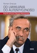 Od uwikłania do autentyczności. Biografia polityczna Tadeusza Mazowieckiego - Roman Graczyk - ebook