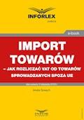 Import towarów – jak rozliczać VAT od towarów sprowadzanych spoza UE - Aneta Szwęch - ebook